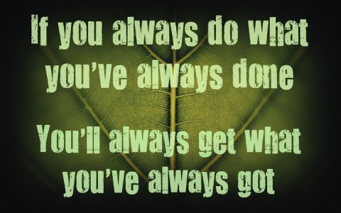 if you always do what you've always done... You'll always get what you've always got